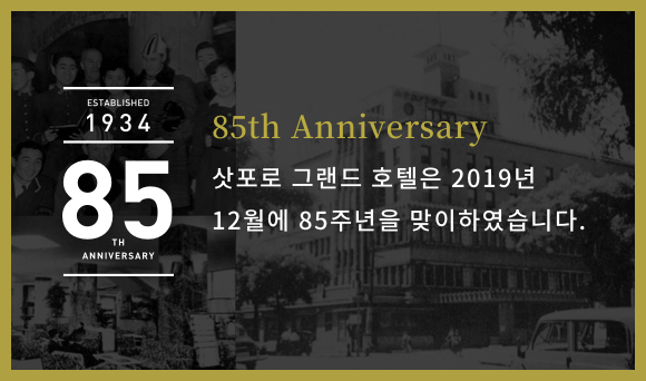 ESTABLISHED 1934 85TH ANNIVERSARY 85th Anniversary Plan December 2019 marks the 85th anniversary of the Sapporo Grand Hotel.